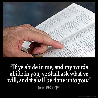 """JOHN 15:7 KJV """"If ye abide in me, and my words abide in you, ye shall aske what ye  will, and it..."""""""