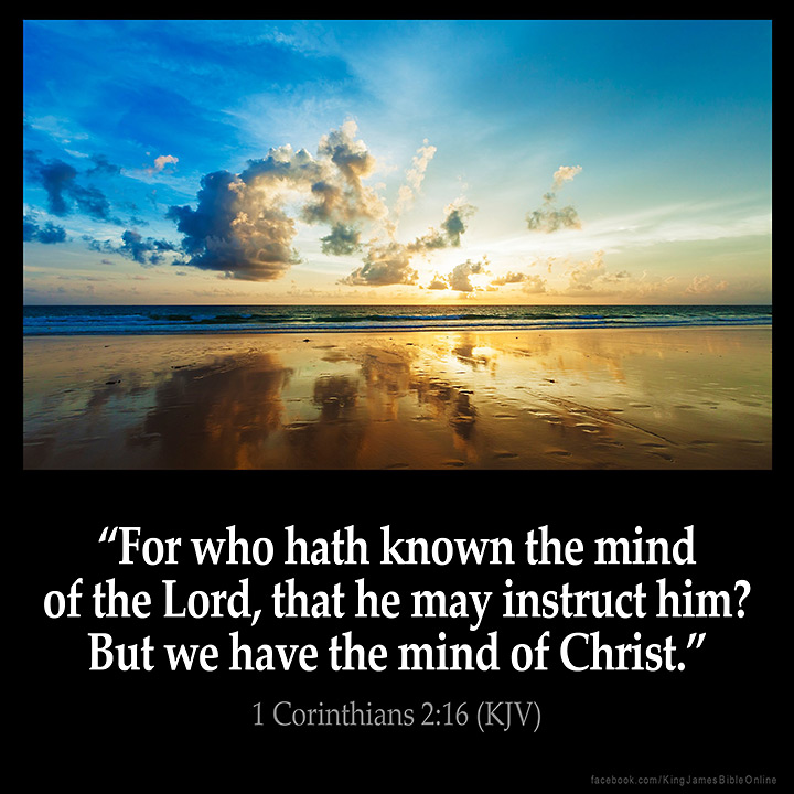 "1 CORINTHIANS 2:16 KJV ""For who hath known the mind of the  Lord ..."