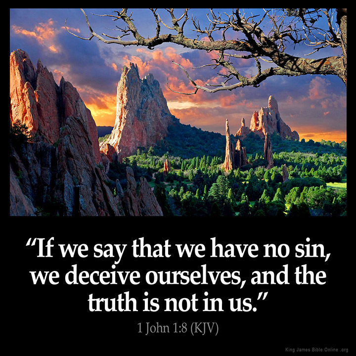 "1 JOHN 1:8 KJV ""If we say  that we have no sin, we deceive ourselves, and the truth is not in us."""