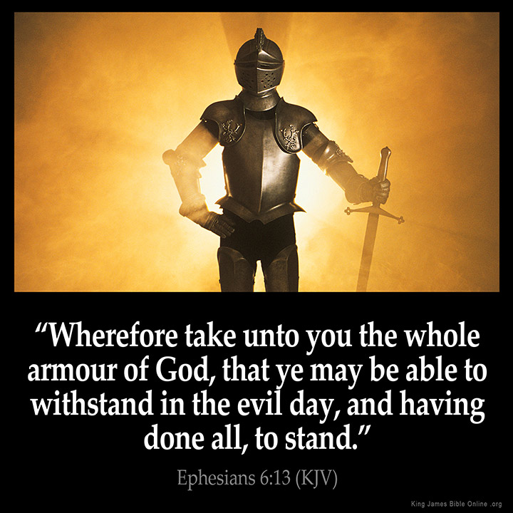 "EPHESIANS 6:13 KJV ""Wherefore take unto you the whole armour of God, that ye may be able to withstand in the evil day, and..."""