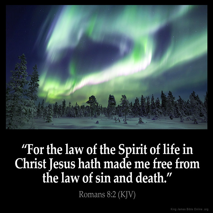 "ROMANS 8:2 KJV ""For the law of the Spirit of life in Christ Jesus ..."